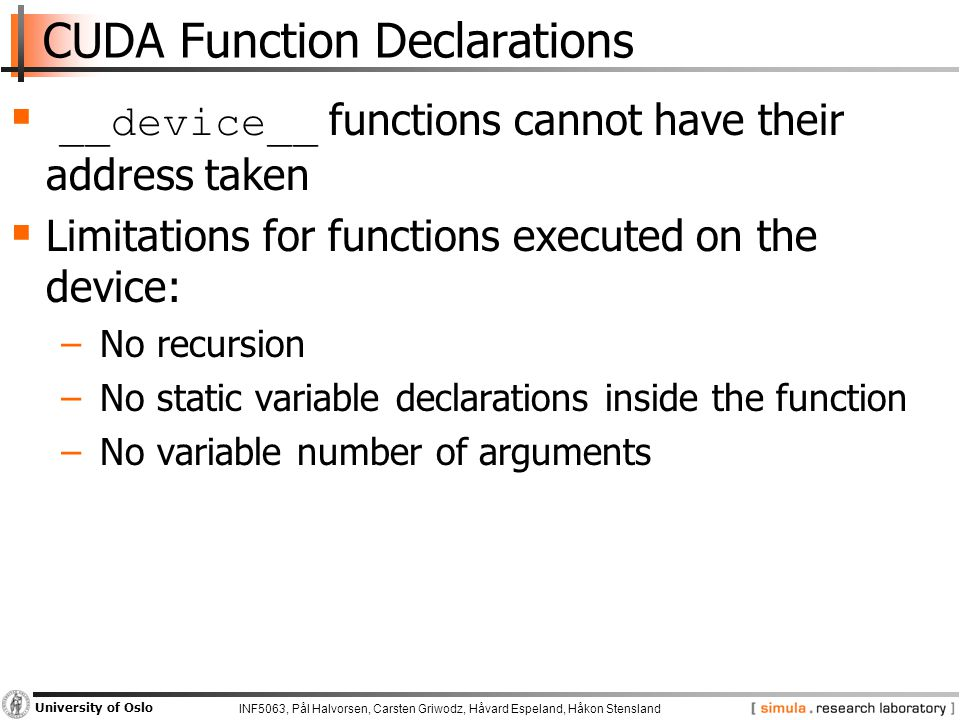 INF5063, Pål Halvorsen, Carsten Griwodz, Håvard Espeland, Håkon Stensland University of Oslo CUDA Function Declarations  __device__ functions cannot have their address taken  Limitations for functions executed on the device: − No recursion − No static variable declarations inside the function − No variable number of arguments