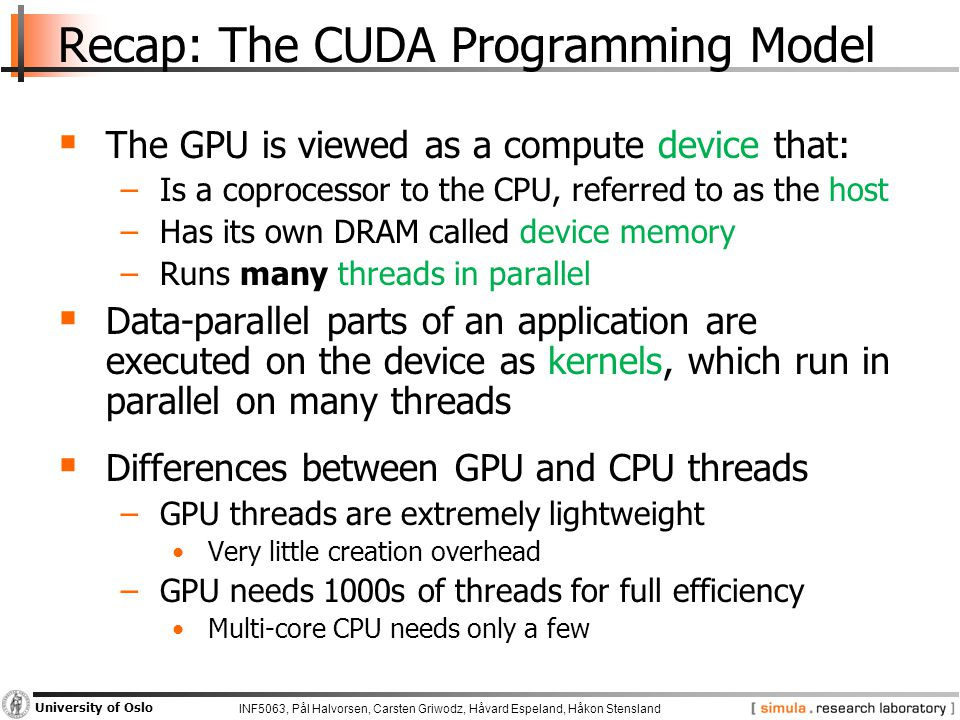 INF5063, Pål Halvorsen, Carsten Griwodz, Håvard Espeland, Håkon Stensland University of Oslo Recap: The CUDA Programming Model  The GPU is viewed as a compute device that: −Is a coprocessor to the CPU, referred to as the host −Has its own DRAM called device memory −Runs many threads in parallel  Data-parallel parts of an application are executed on the device as kernels, which run in parallel on many threads  Differences between GPU and CPU threads −GPU threads are extremely lightweight Very little creation overhead −GPU needs 1000s of threads for full efficiency Multi-core CPU needs only a few
