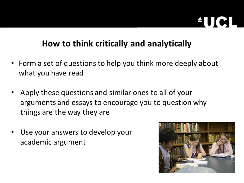 How to think critically and analytically Use your answers to develop your academic argument Form a set of questions to help you think more deeply abou