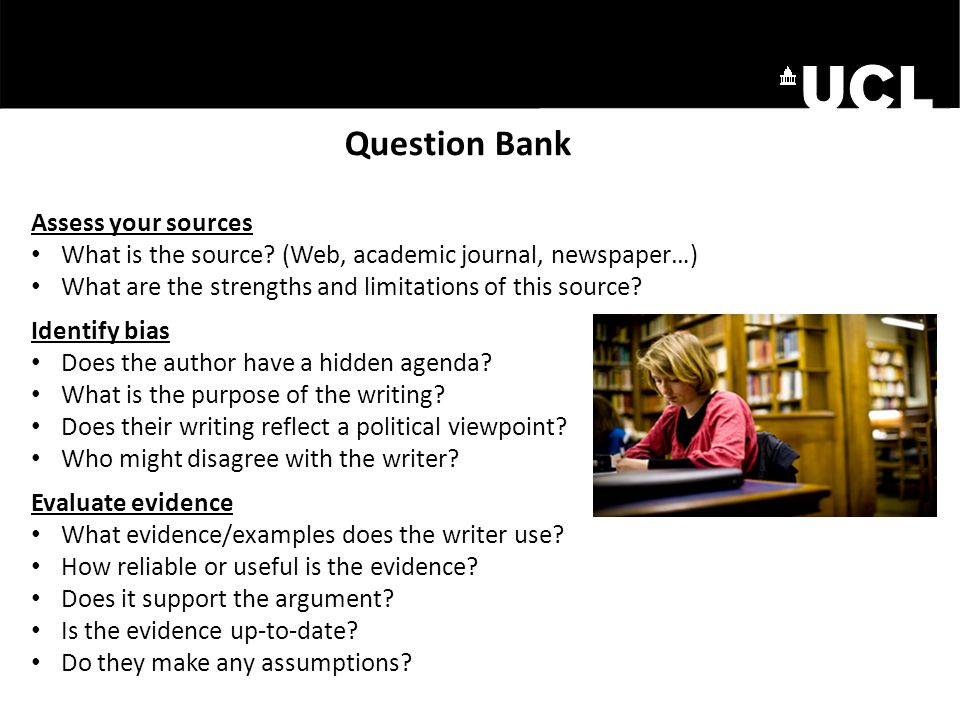 Question Bank Assess your sources What is the source? (Web, academic journal, newspaper…) What are the strengths and limitations of this source? Ident