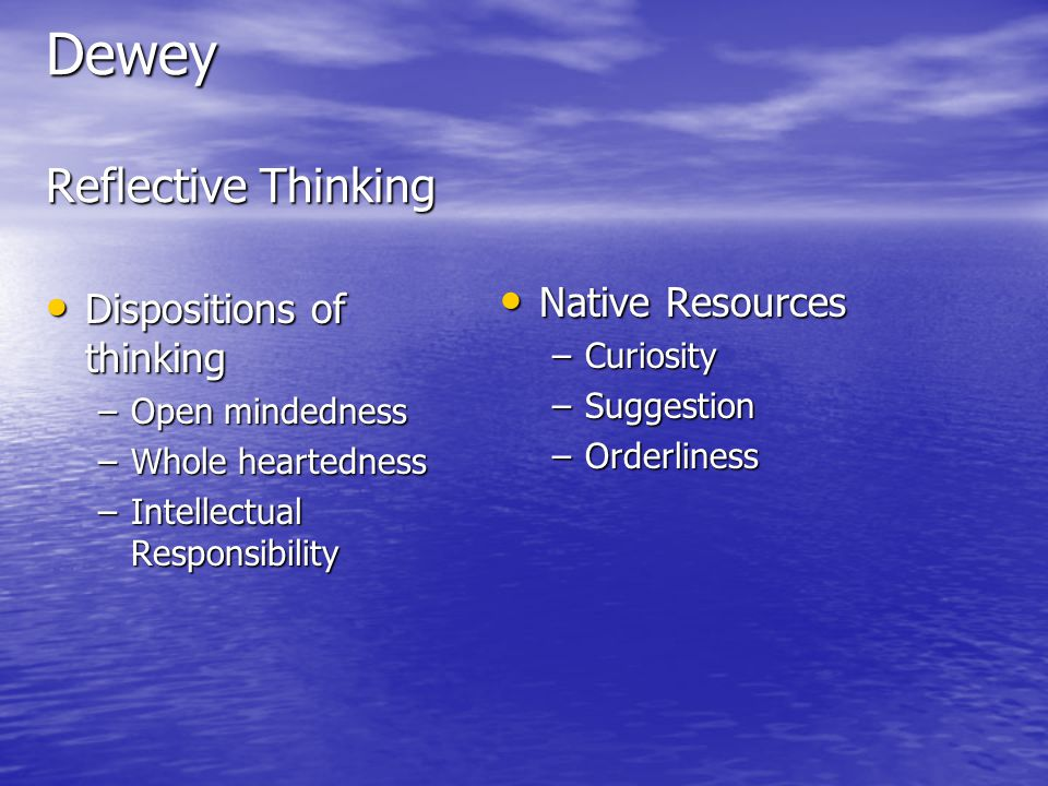 Dewey Reflective Thinking Dispositions of thinking Dispositions of thinking –Open mindedness –Whole heartedness –Intellectual Responsibility Native Resources Native Resources –Curiosity –Suggestion –Orderliness