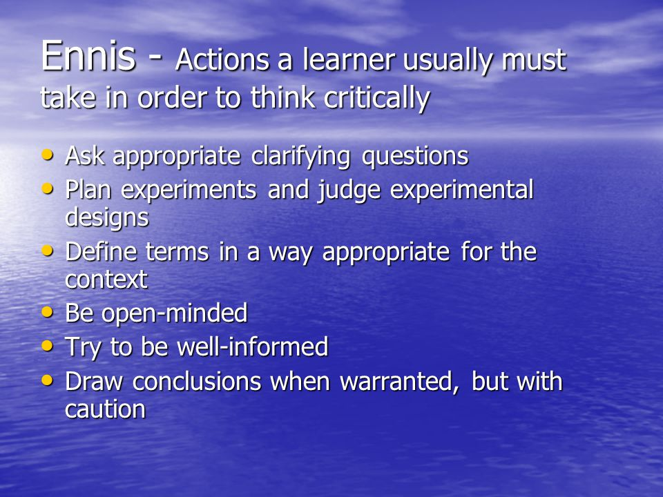 Ennis - Actions a learner usually must take in order to think critically Ask appropriate clarifying questions Ask appropriate clarifying questions Plan experiments and judge experimental designs Plan experiments and judge experimental designs Define terms in a way appropriate for the context Define terms in a way appropriate for the context Be open-minded Be open-minded Try to be well-informed Try to be well-informed Draw conclusions when warranted, but with caution Draw conclusions when warranted, but with caution