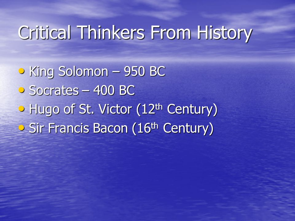 Critical Thinkers From History King Solomon – 950 BC King Solomon – 950 BC Socrates – 400 BC Socrates – 400 BC Hugo of St.