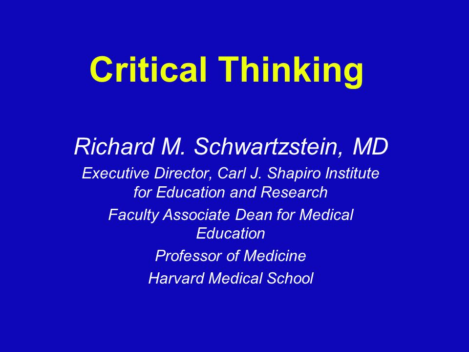 Critical Thinking Richard M.Schwartzstein, MD Executive Director, Carl J.