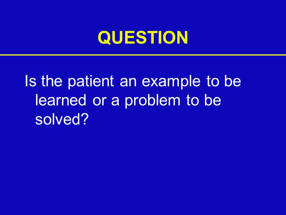 QUESTION Is the patient an example to be learned or a problem to be solved?