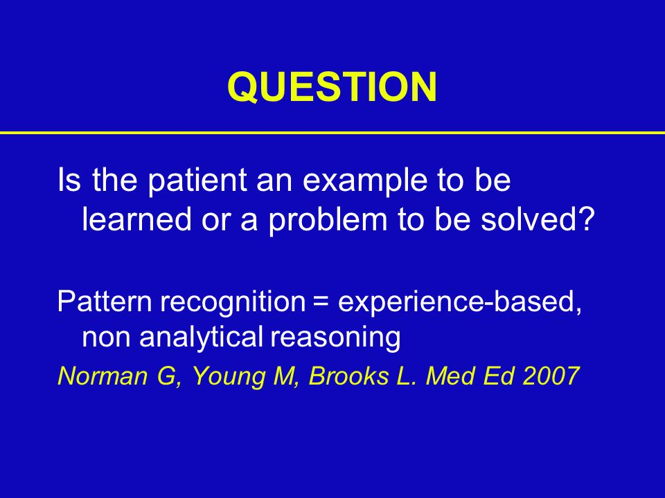 QUESTION Is the patient an example to be learned or a problem to be solved.