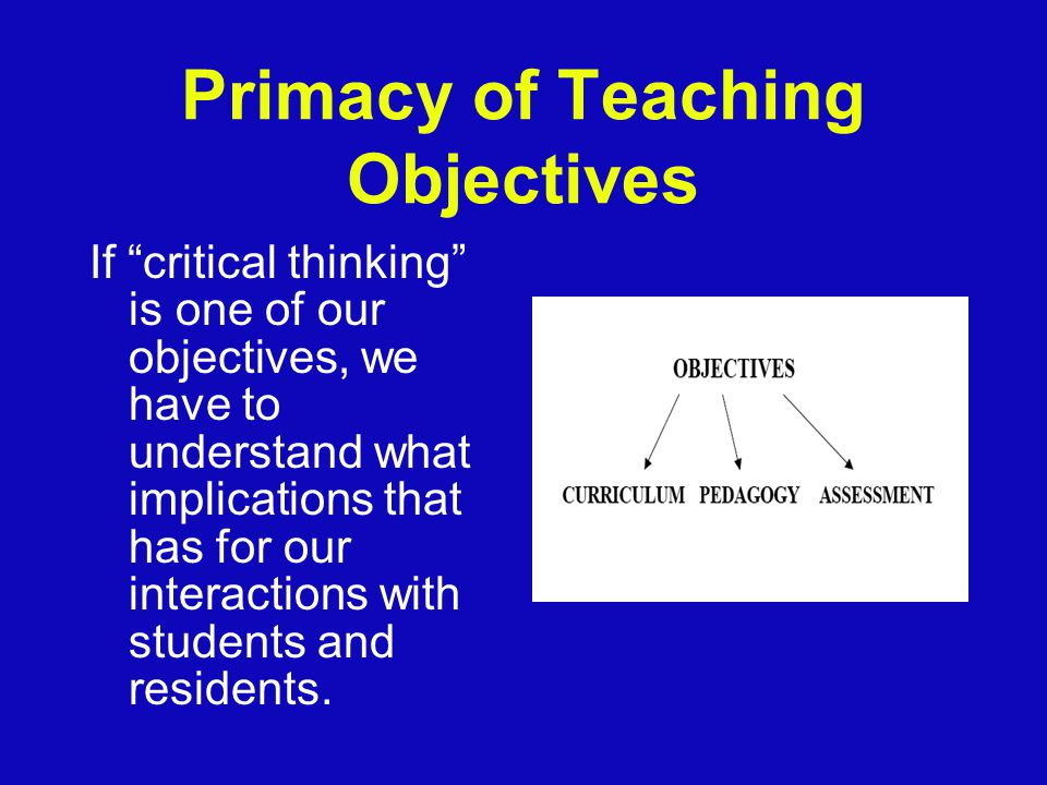 Primacy of Teaching Objectives If critical thinking is one of our objectives, we have to understand what implications that has for our interactions with students and residents.