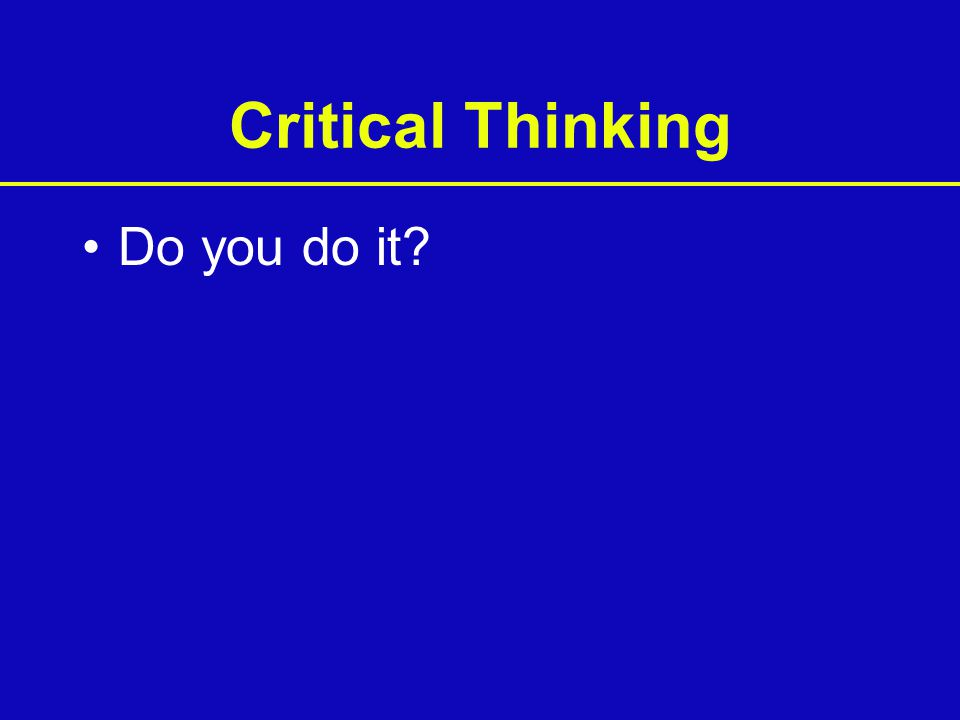 Critical Thinking Do you do it?