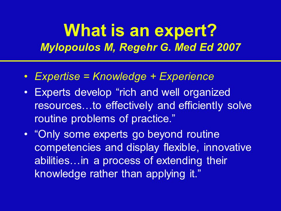 """What is an expert? Mylopoulos M, Regehr G. Med Ed 2007 Expertise = Knowledge + Experience Experts develop """"rich and well organized resources…to effect"""