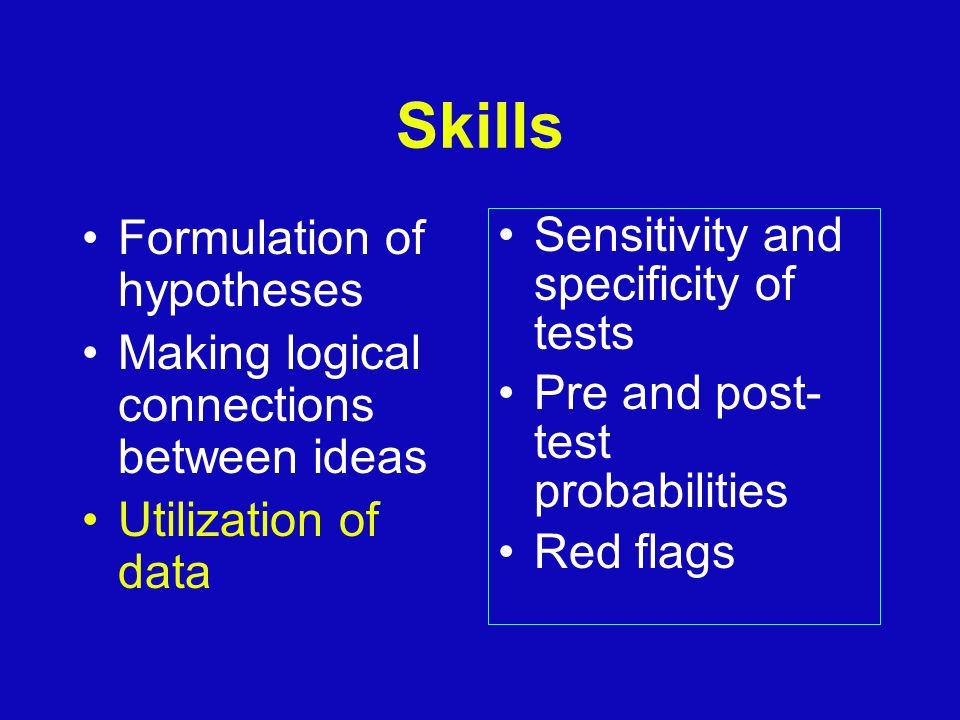 Skills Formulation of hypotheses Making logical connections between ideas Utilization of data Sensitivity and specificity of tests Pre and post- test probabilities Red flags