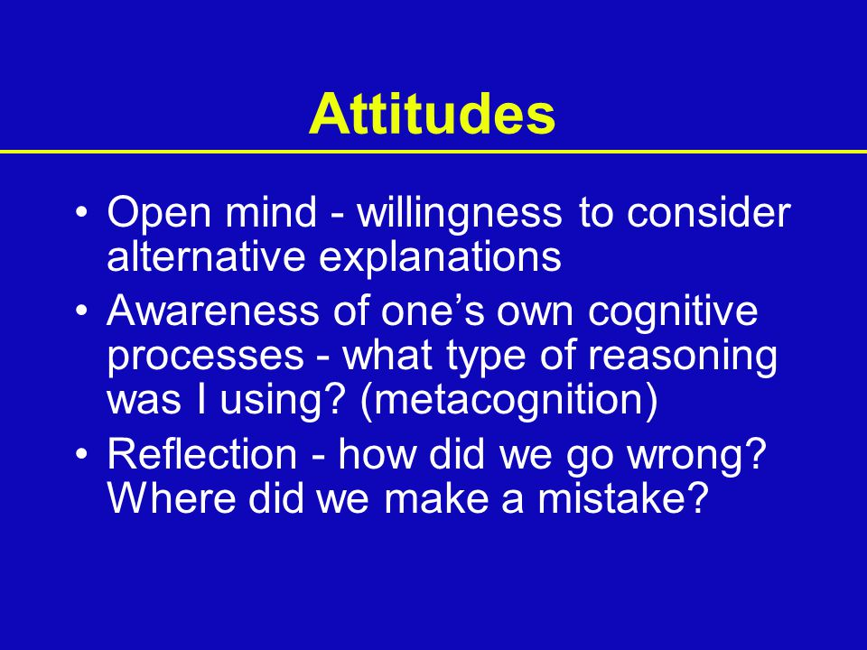 Attitudes Open mind - willingness to consider alternative explanations Awareness of one's own cognitive processes - what type of reasoning was I using.