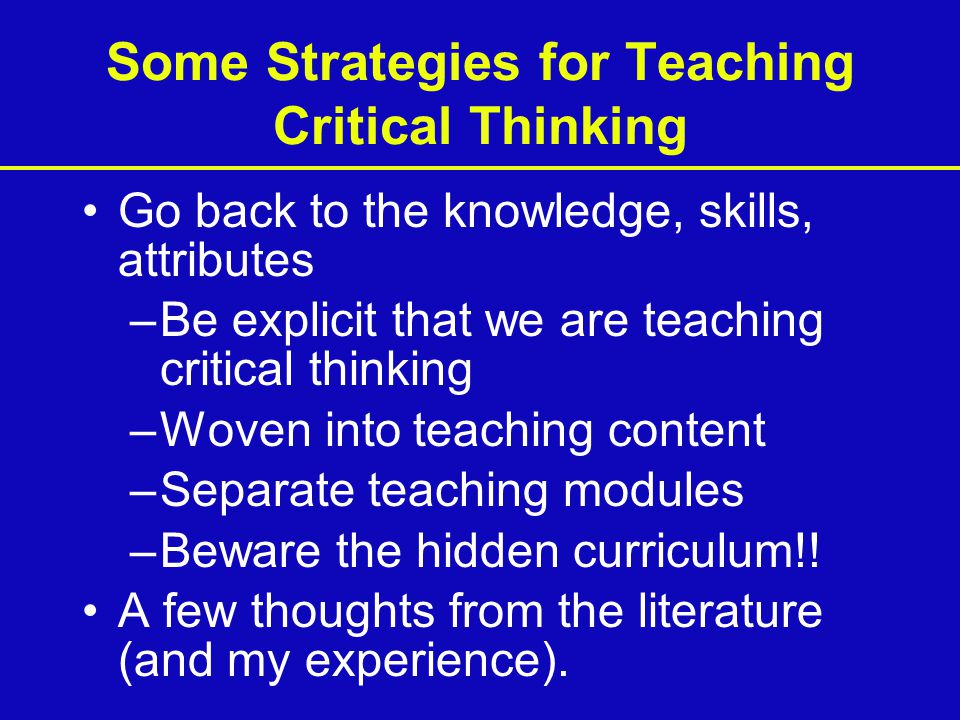 Some Strategies for Teaching Critical Thinking Go back to the knowledge, skills, attributes –Be explicit that we are teaching critical thinking –Woven into teaching content –Separate teaching modules –Beware the hidden curriculum!.