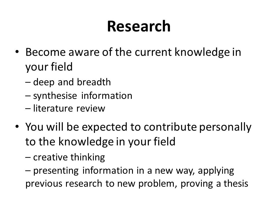 Research Become aware of the current knowledge in your field – deep and breadth – synthesise information – literature review You will be expected to c