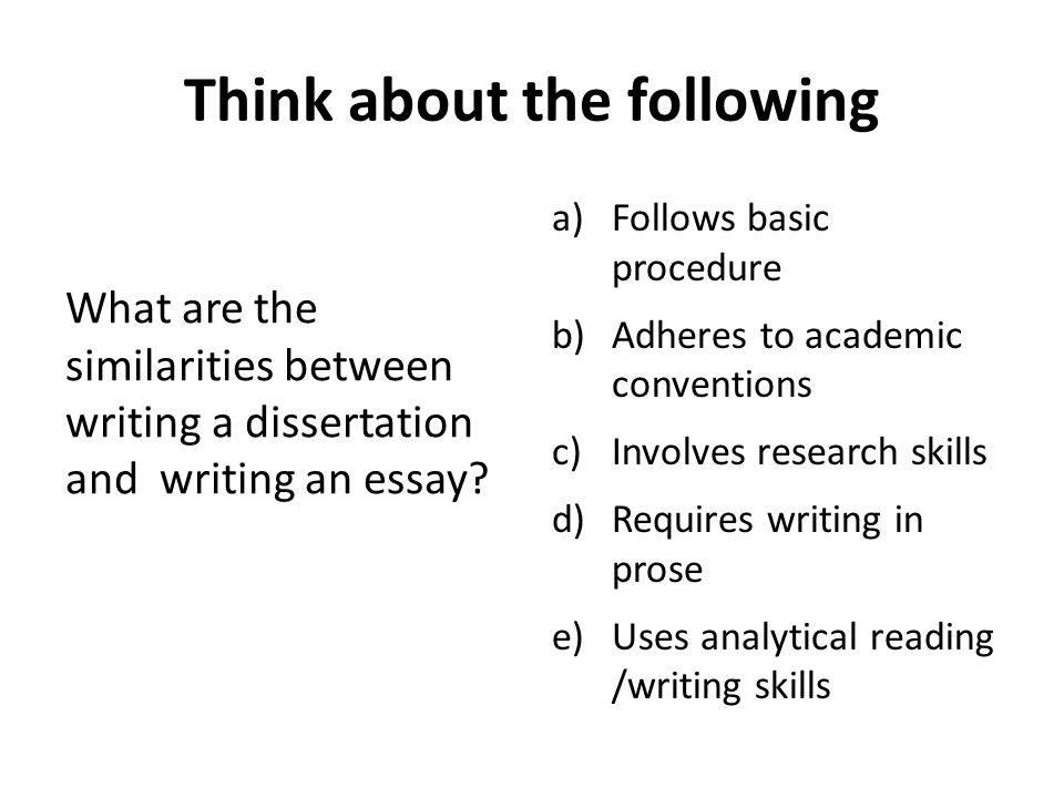 Think about the following What are the similarities between writing a dissertation and writing an essay? a)Follows basic procedure b)Adheres to academ