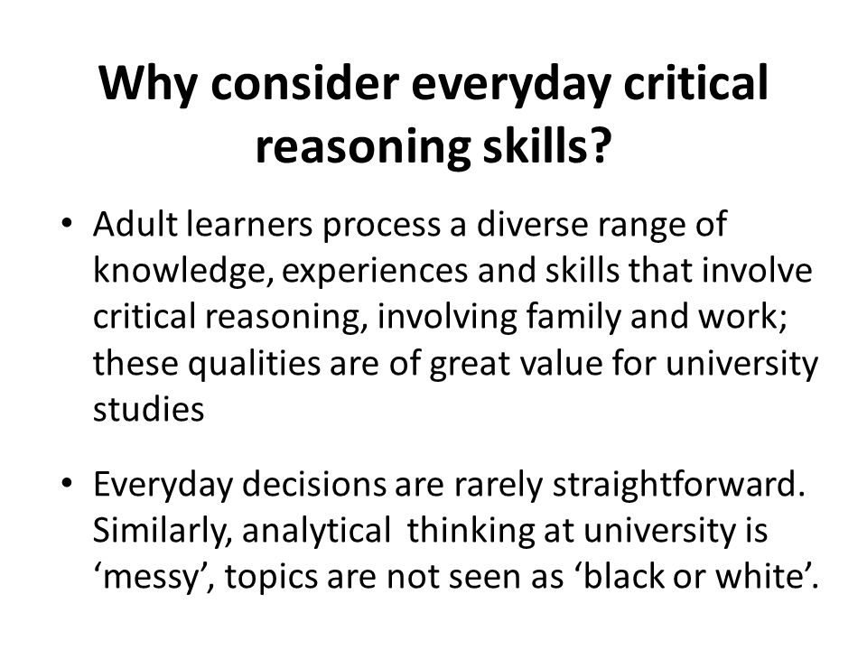 Why consider everyday critical reasoning skills? Adult learners process a diverse range of knowledge, experiences and skills that involve critical rea