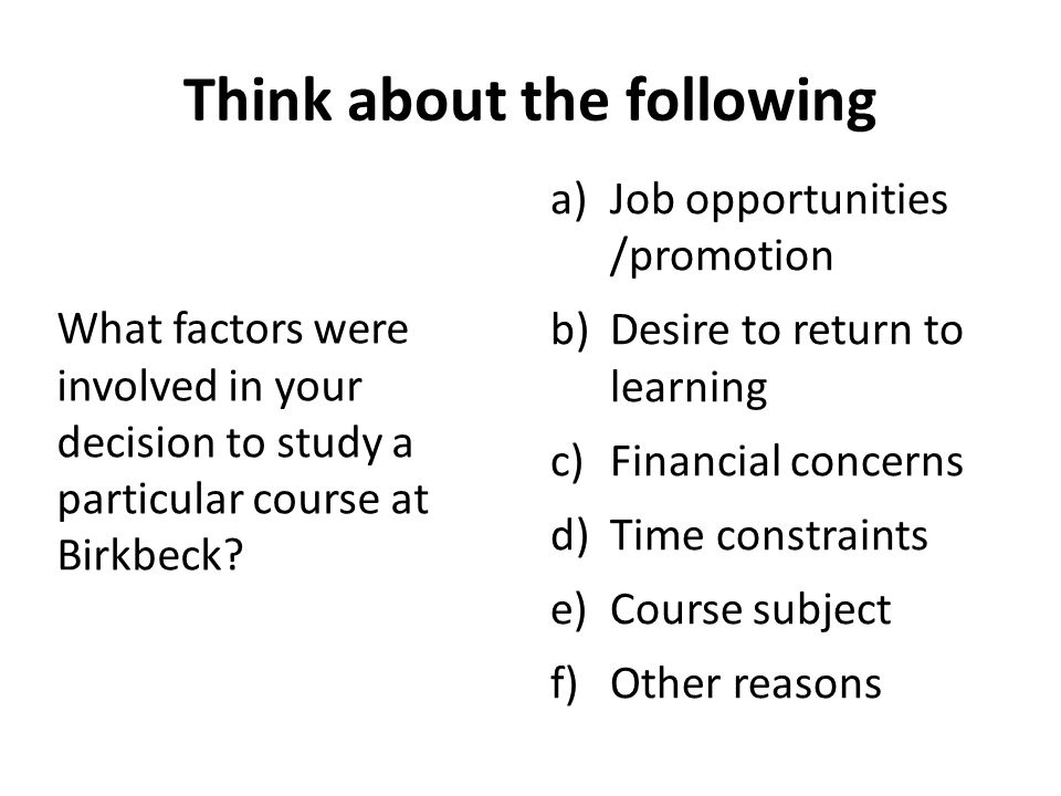 Think about the following What factors were involved in your decision to study a particular course at Birkbeck? a)Job opportunities /promotion b)Desir