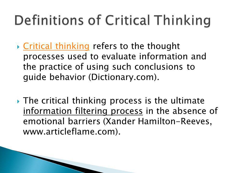  Critical thinking refers to the thought processes used to evaluate information and the practice of using such conclusions to guide behavior (Diction