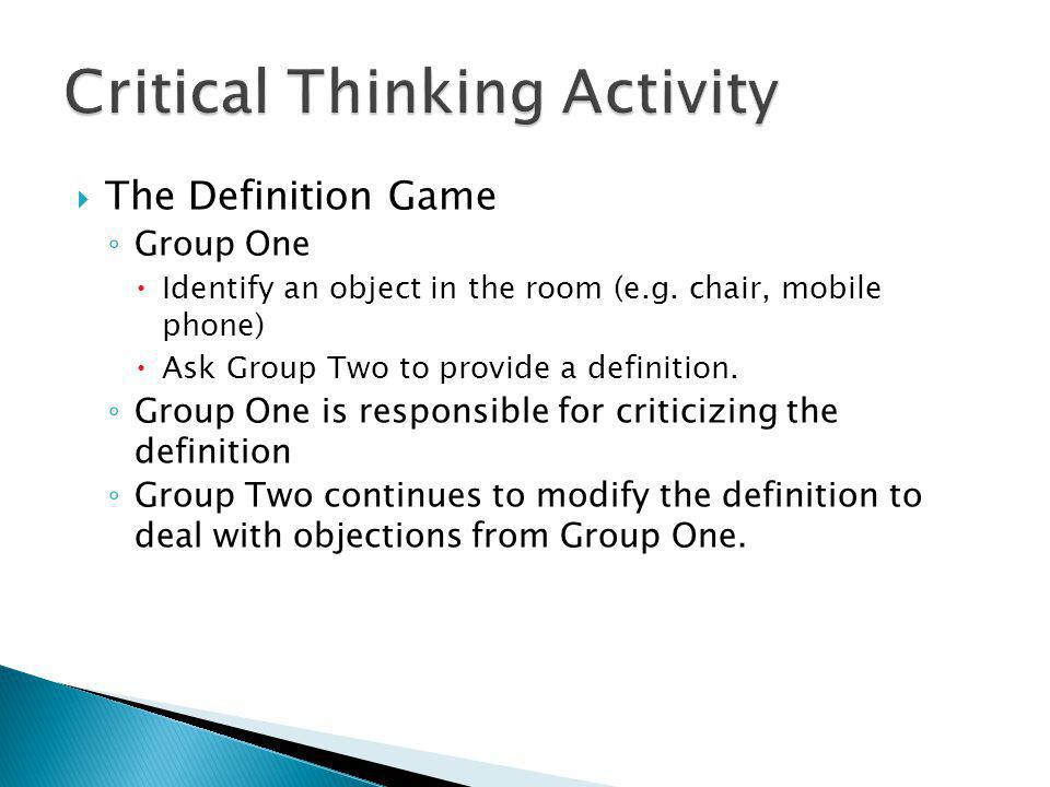  The Definition Game ◦ Group One  Identify an object in the room (e.g. chair, mobile phone)  Ask Group Two to provide a definition. ◦ Group One is
