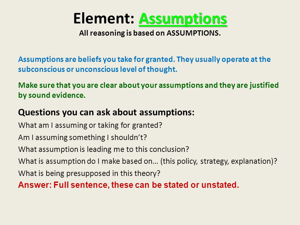 Assumptions Element: Assumptions All reasoning is based on ASSUMPTIONS.