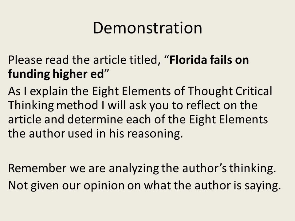Demonstration Please read the article titled, Florida fails on funding higher ed As I explain the Eight Elements of Thought Critical Thinking method I will ask you to reflect on the article and determine each of the Eight Elements the author used in his reasoning.