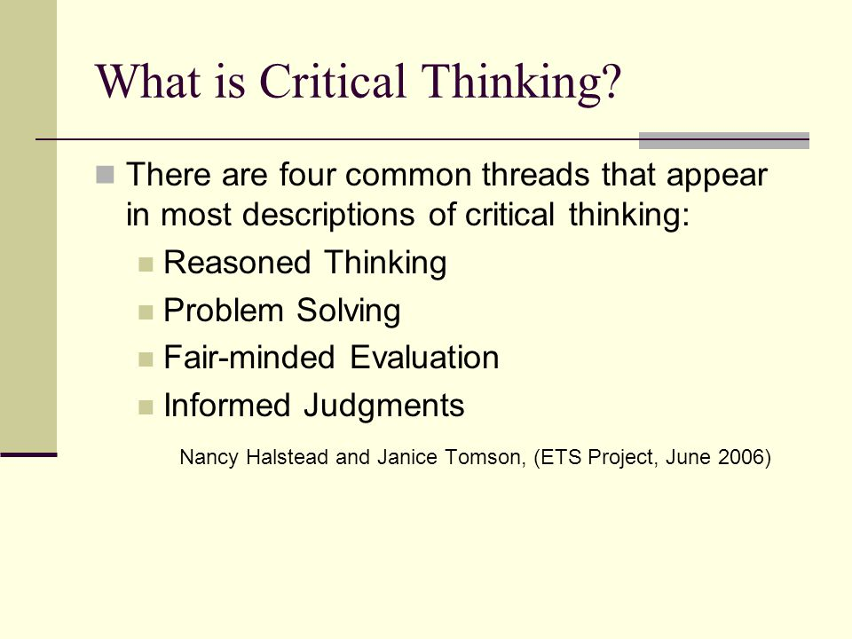 What is Critical Thinking? There are four common threads that appear in most descriptions of critical thinking: Reasoned Thinking Problem Solving Fair