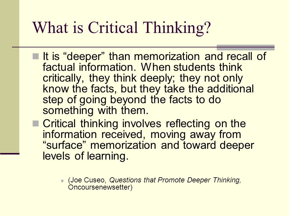 """What is Critical Thinking? It is """"deeper"""" than memorization and recall of factual information. When students think critically, they think deeply; they"""