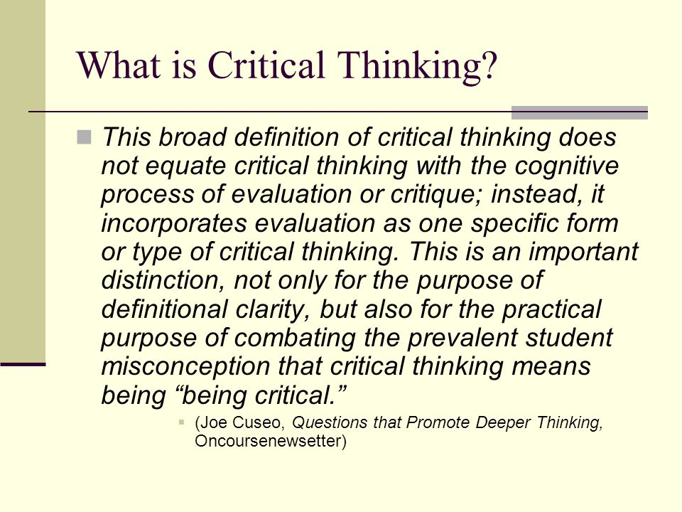 What is Critical Thinking? This broad definition of critical thinking does not equate critical thinking with the cognitive process of evaluation or cr