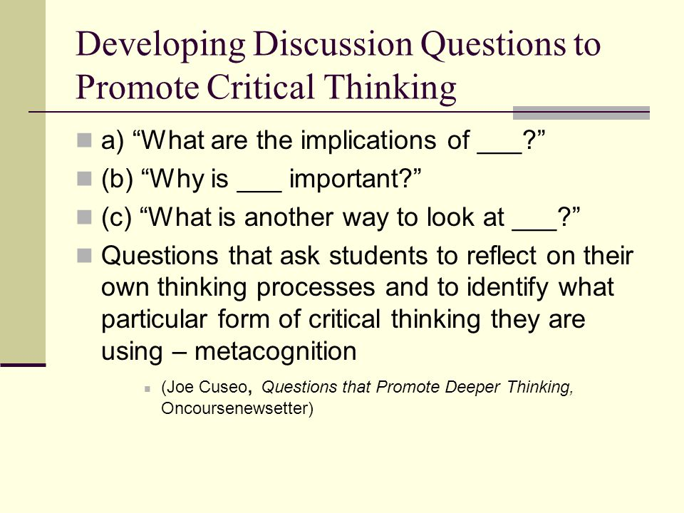 """Developing Discussion Questions to Promote Critical Thinking a) """"What are the implications of ___?"""" (b) """"Why is ___ important?"""" (c) """"What is another w"""
