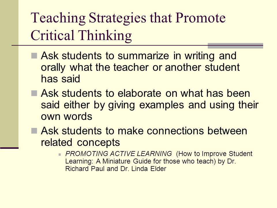 Teaching Strategies that Promote Critical Thinking Ask students to summarize in writing and orally what the teacher or another student has said Ask students to elaborate on what has been said either by giving examples and using their own words Ask students to make connections between related concepts PROMOTING ACTIVE LEARNING (How to Improve Student Learning: A Miniature Guide for those who teach) by Dr.