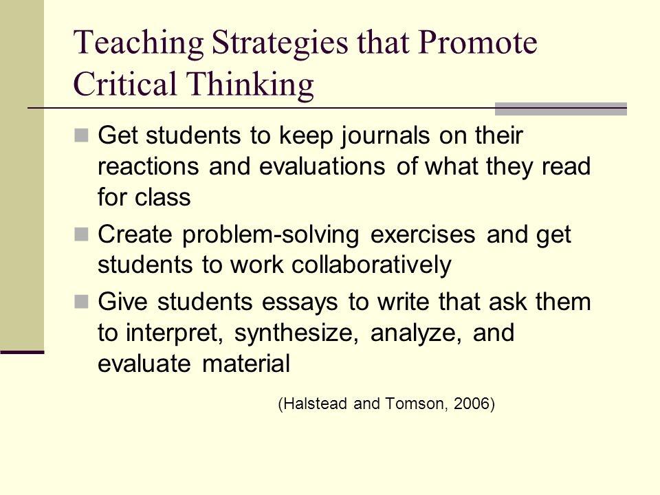 Teaching Strategies that Promote Critical Thinking Get students to keep journals on their reactions and evaluations of what they read for class Create