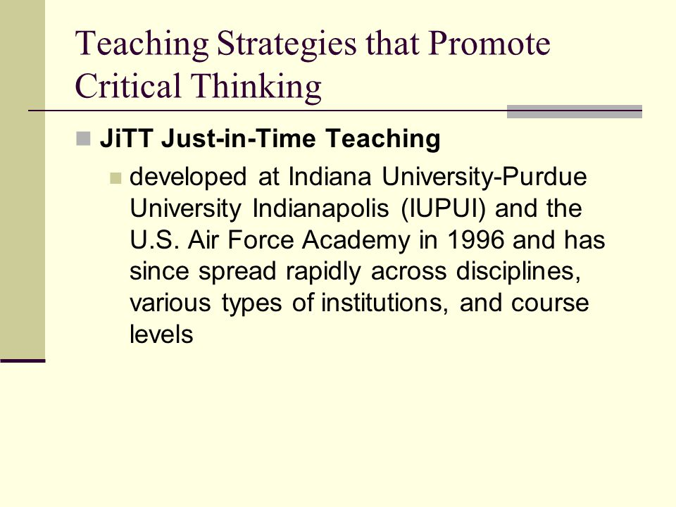 Teaching Strategies that Promote Critical Thinking JiTT Just-in-Time Teaching developed at Indiana University-Purdue University Indianapolis (IUPUI) and the U.S.