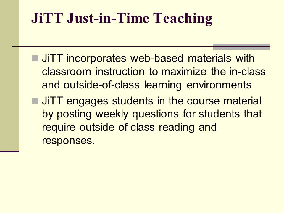 JiTT Just-in-Time Teaching JiTT incorporates web-based materials with classroom instruction to maximize the in-class and outside-of-class learning environments JiTT engages students in the course material by posting weekly questions for students that require outside of class reading and responses.