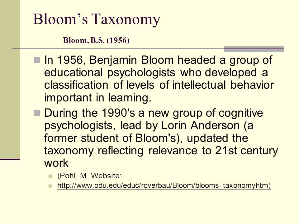Bloom's Taxonomy Bloom, B.S. (1956) In 1956, Benjamin Bloom headed a group of educational psychologists who developed a classification of levels of in