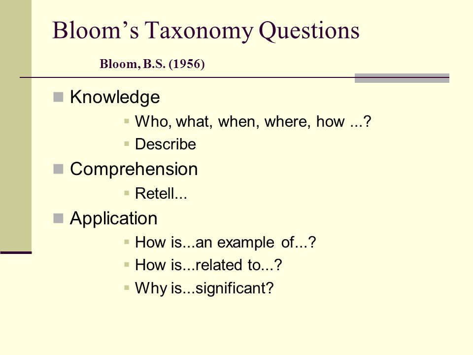 Bloom's Taxonomy Questions Bloom, B.S.(1956) Knowledge  Who, what, when, where, how....