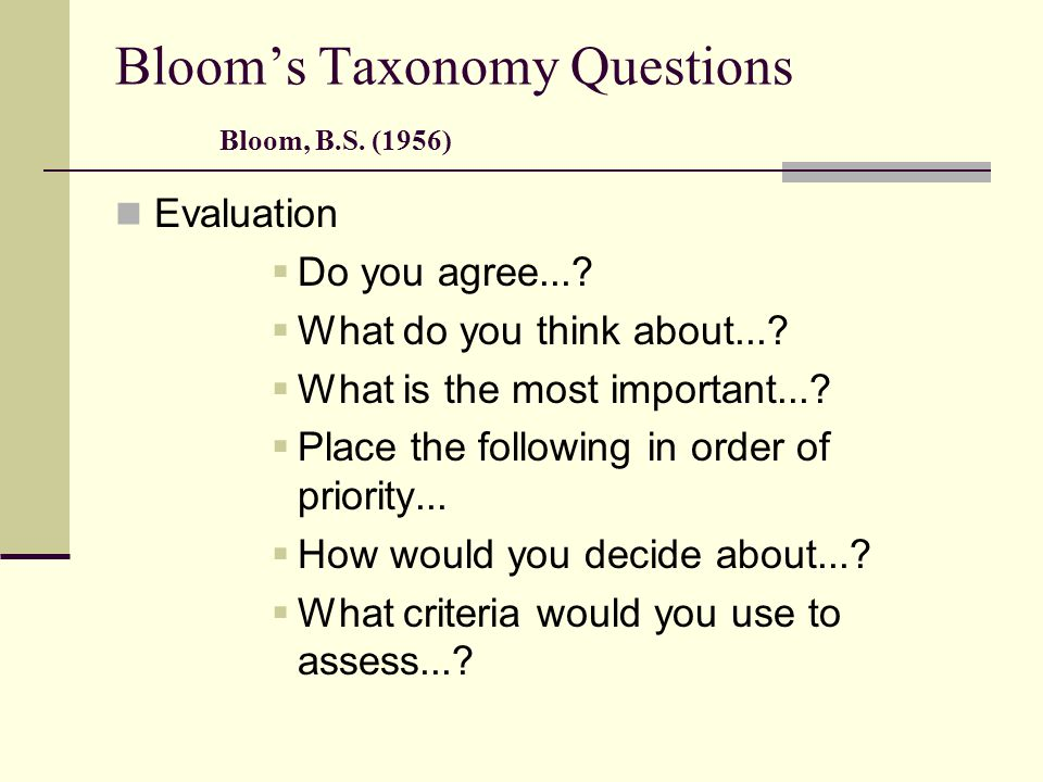 Bloom's Taxonomy Questions Bloom, B.S. (1956) Evaluation  Do you agree...?  What do you think about...?  What is the most important...?  Place the
