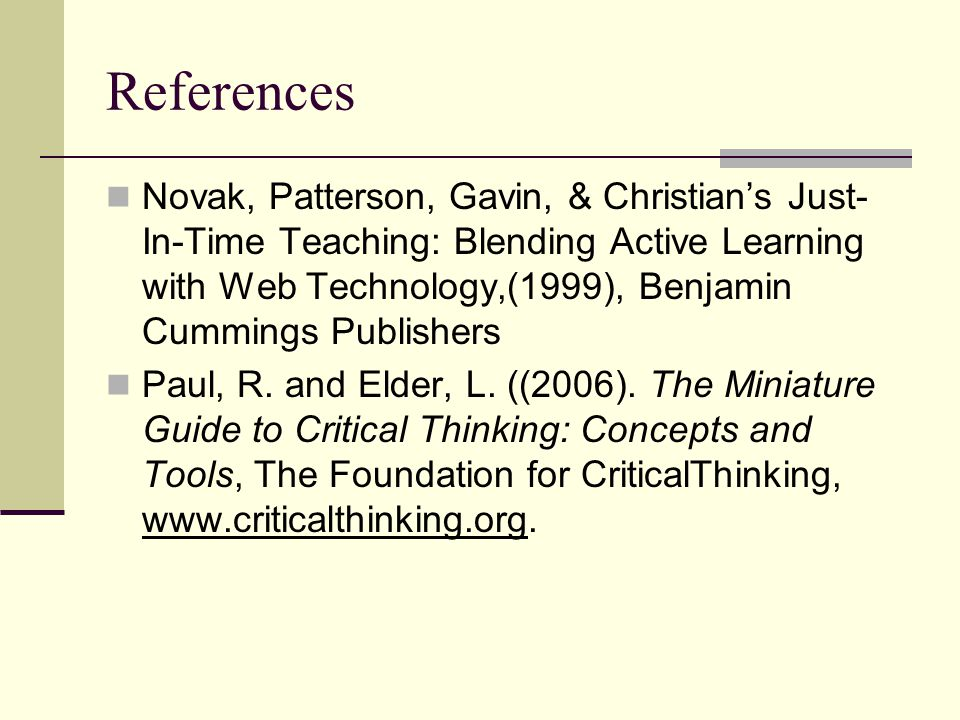 References Novak, Patterson, Gavin, & Christian's Just- In-Time Teaching: Blending Active Learning with Web Technology,(1999), Benjamin Cummings Publishers Paul, R.