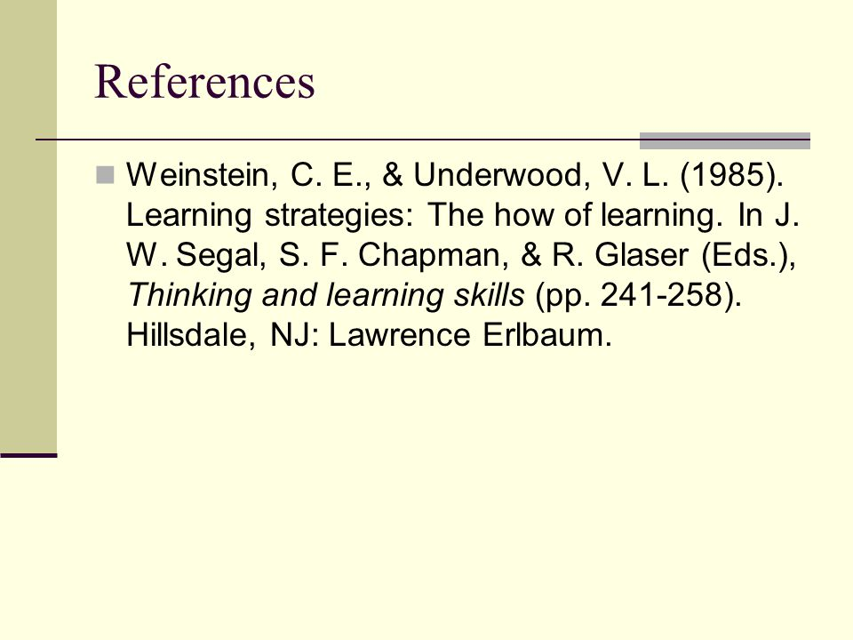 References Weinstein, C. E., & Underwood, V. L. (1985). Learning strategies: The how of learning. In J. W. Segal, S. F. Chapman, & R. Glaser (Eds.), T