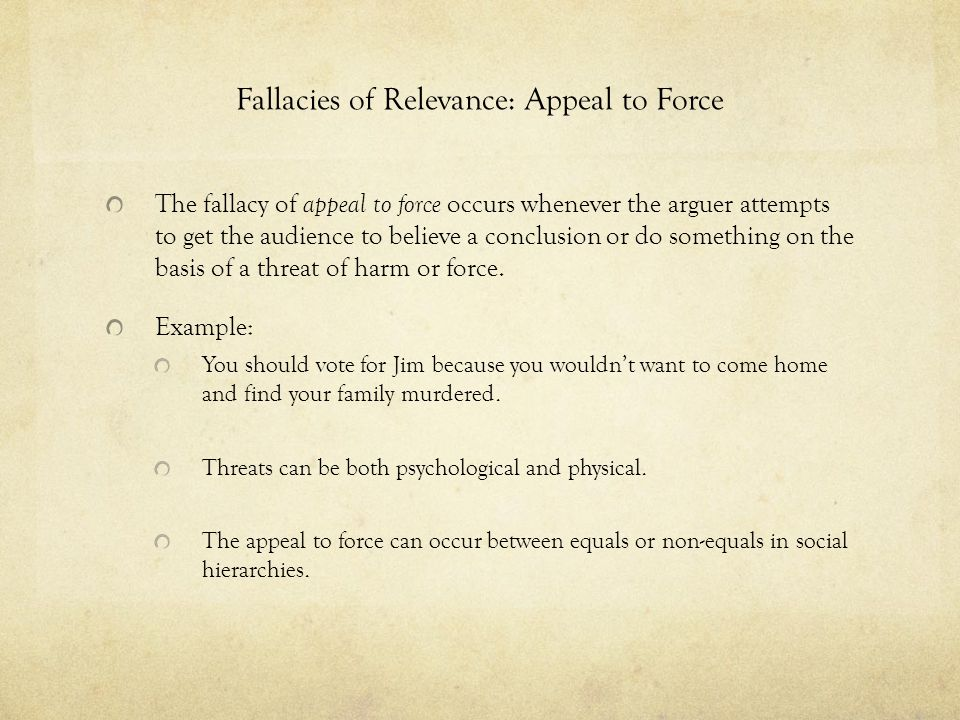 Fallacies of Relevance: Appeal to Force The fallacy of appeal to force occurs whenever the arguer attempts to get the audience to believe a conclusion
