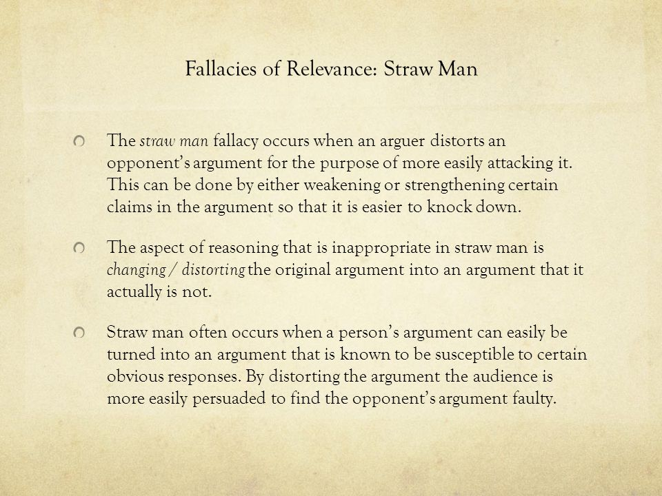 Fallacies of Relevance: Straw Man The straw man fallacy occurs when an arguer distorts an opponent's argument for the purpose of more easily attacking