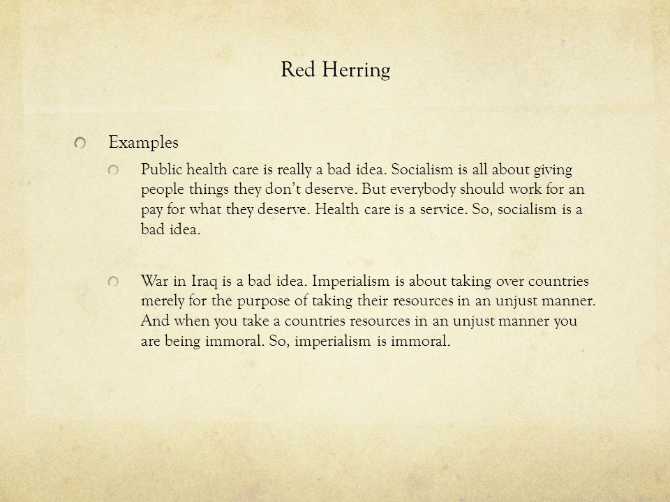 Red Herring Examples Public health care is really a bad idea. Socialism is all about giving people things they don't deserve. But everybody should wor