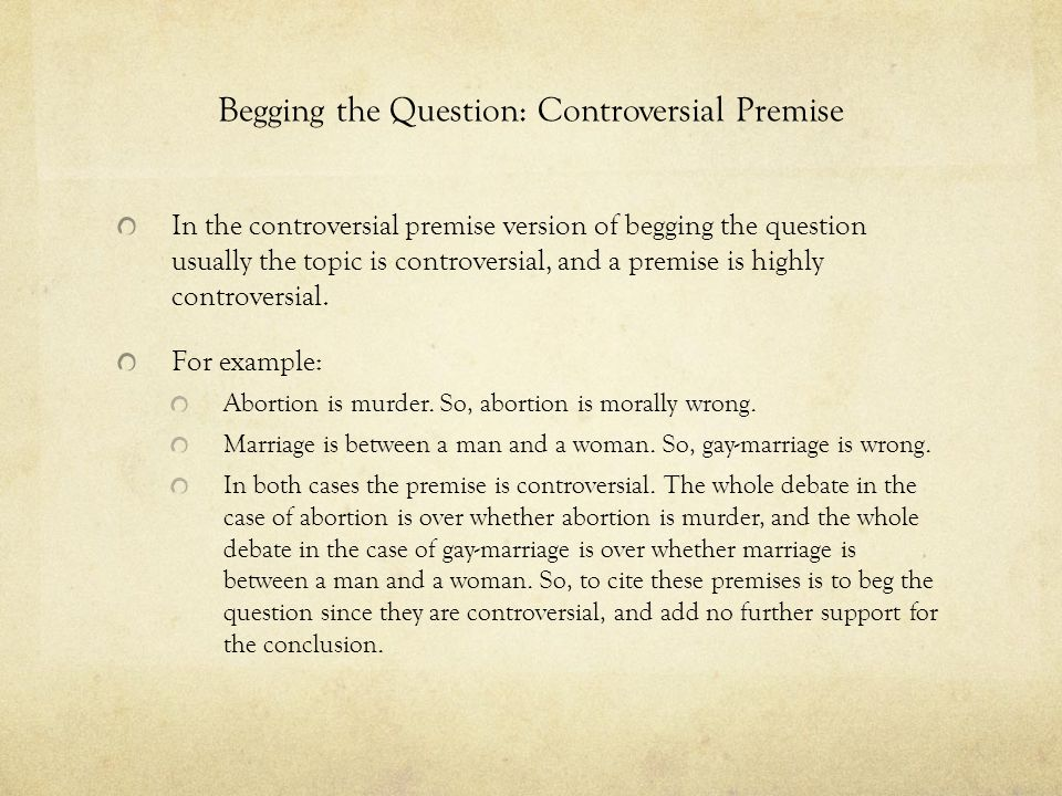 Begging the Question: Controversial Premise In the controversial premise version of begging the question usually the topic is controversial, and a pre