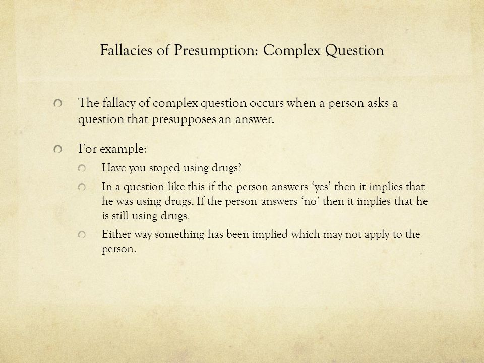 Fallacies of Presumption: Complex Question The fallacy of complex question occurs when a person asks a question that presupposes an answer. For exampl