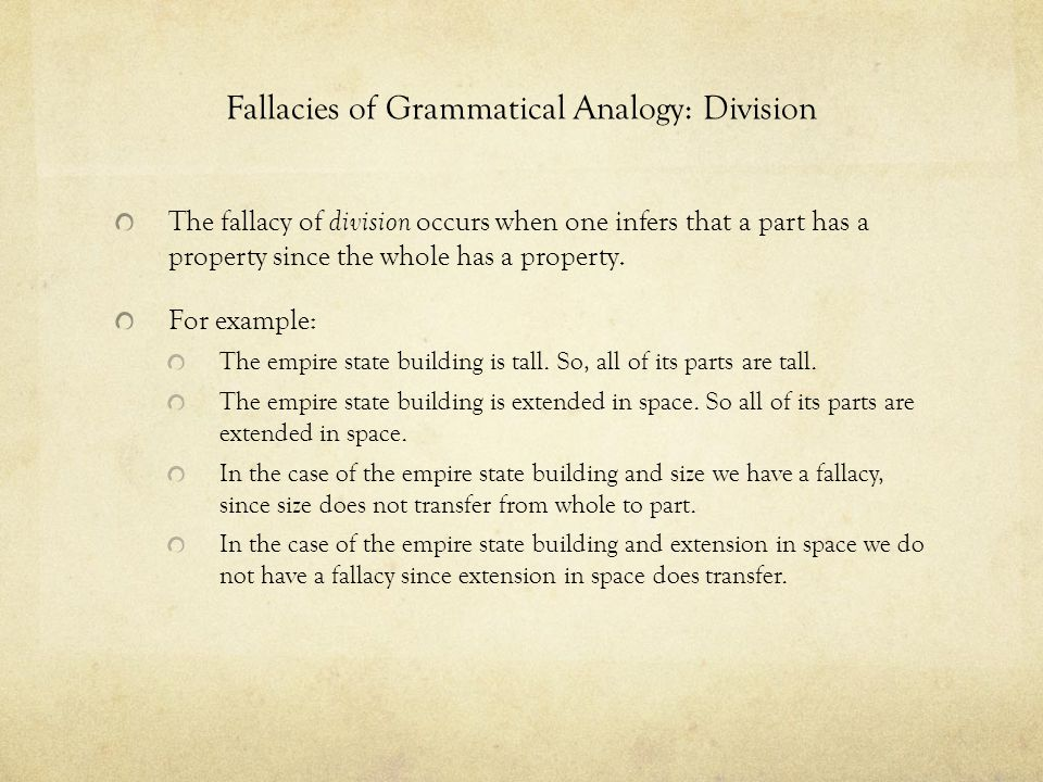 Fallacies of Grammatical Analogy: Division The fallacy of division occurs when one infers that a part has a property since the whole has a property. F