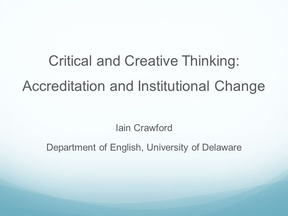 Critical and Creative Thinking: Accreditation and Institutional Change Iain Crawford Department of English, University of Delaware