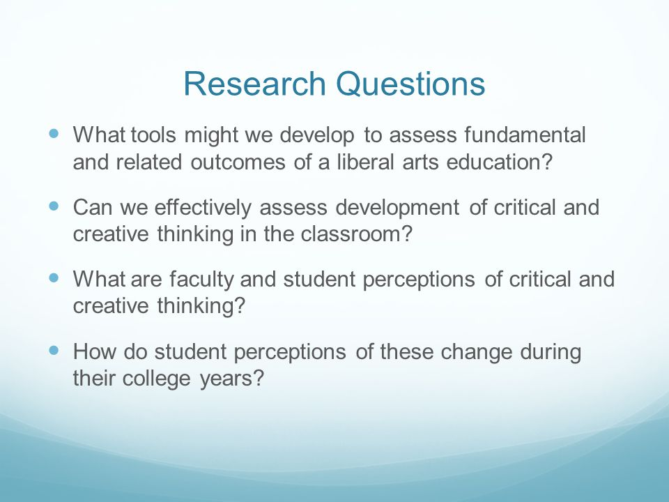 Research Questions What tools might we develop to assess fundamental and related outcomes of a liberal arts education? Can we effectively assess devel