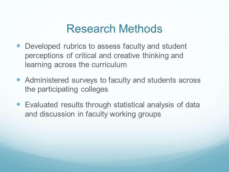 Research Methods Developed rubrics to assess faculty and student perceptions of critical and creative thinking and learning across the curriculum Admi