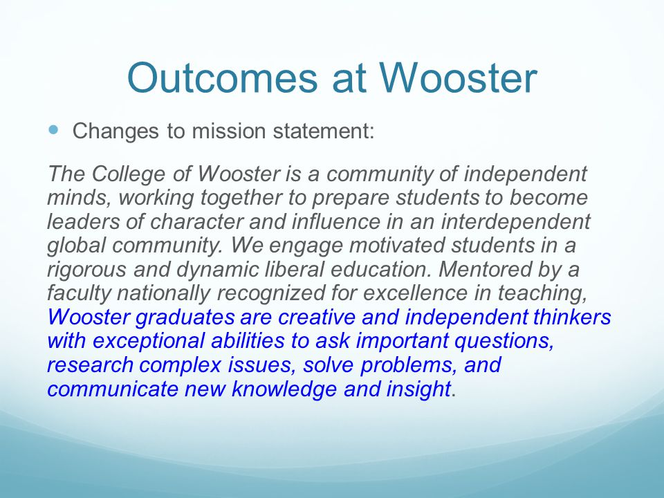 Outcomes at Wooster Changes to mission statement: The College of Wooster is a community of independent minds, working together to prepare students to
