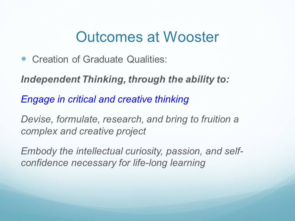 Outcomes at Wooster Creation of Graduate Qualities: Independent Thinking, through the ability to: Engage in critical and creative thinking Devise, for