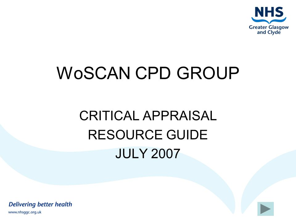 What this guide covers Definitions & introduction to critical appraisal Links to worked critical appraisal examples Sources of checklists and glossaries Information about interpreting statistics Sources of formal training opportunities Use the arrows at the bottom of each page to move back and forward through the resource guide
