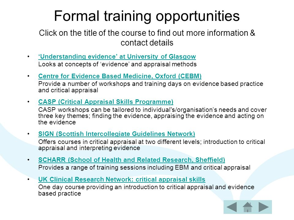 Formal training opportunities Click on the title of the course to find out more information & contact details 'Understanding evidence' at University of Glasgow Looks at concepts of 'evidence' and appraisal methods Centre for Evidence Based Medicine, Oxford (CEBM) Provide a number of workshops and training days on evidence based practice and critical appraisal CASP (Critical Appraisal Skills Programme) CASP workshops can be tailored to individual s/organisation's needs and cover three key themes; finding the evidence, appraising the evidence and acting on the evidence SIGN (Scottish Intercollegiate Guidelines Network) Offers courses in critical appraisal at two different levels; introduction to critical appraisal and interpreting evidence SCHARR (School of Health and Related Research, Sheffield) Provides a range of training sessions including EBM and critical appraisal UK Clinical Research Network: critical appraisal skills One day course providing an introduction to critical appraisal and evidence based practice